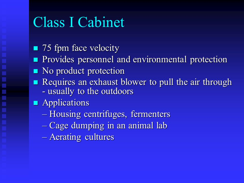 Class I Cabinet 75 fpm face velocity 75 fpm face velocity Provides personnel and environmental protection Provides personnel and environmental protection No product protection No product protection Requires an exhaust blower to pull the air through - usually to the outdoors Requires an exhaust blower to pull the air through - usually to the outdoors Applications Applications – Housing centrifuges, fermenters – Cage dumping in an animal lab – Aerating cultures