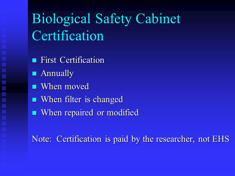 Biological Safety Cabinet Certification First Certification First Certification Annually Annually When moved When moved When filter is changed When filter is changed When repaired or modified When repaired or modified Note: Certification is paid by the researcher, not EHS