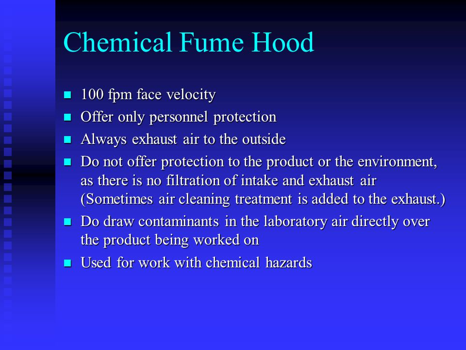 Chemical Fume Hood 100 fpm face velocity 100 fpm face velocity Offer only personnel protection Offer only personnel protection Always exhaust air to the outside Always exhaust air to the outside Do not offer protection to the product or the environment, as there is no filtration of intake and exhaust air (Sometimes air cleaning treatment is added to the exhaust.) Do not offer protection to the product or the environment, as there is no filtration of intake and exhaust air (Sometimes air cleaning treatment is added to the exhaust.) Do draw contaminants in the laboratory air directly over the product being worked on Do draw contaminants in the laboratory air directly over the product being worked on Used for work with chemical hazards Used for work with chemical hazards