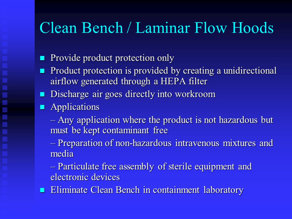 Clean Bench / Laminar Flow Hoods Provide product protection only Provide product protection only Product protection is provided by creating a unidirectional airflow generated through a HEPA filter Product protection is provided by creating a unidirectional airflow generated through a HEPA filter Discharge air goes directly into workroom Discharge air goes directly into workroom Applications Applications – Any application where the product is not hazardous but must be kept contaminant free – Preparation of non-hazardous intravenous mixtures and media – Particulate free assembly of sterile equipment and electronic devices Eliminate Clean Bench in containment laboratory Eliminate Clean Bench in containment laboratory