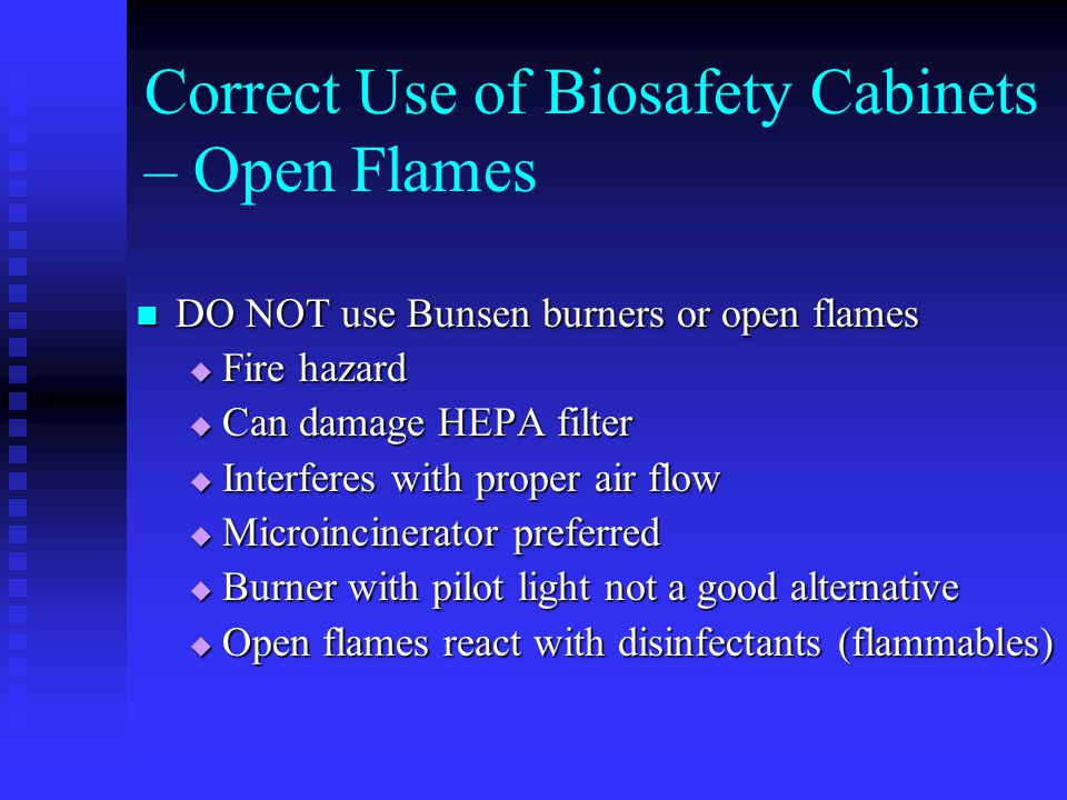 DO NOT use Bunsen burners or open flames DO NOT use Bunsen burners or open flames Fire hazard Fire hazard Can damage HEPA filter Can damage HEPA filter Interferes with proper air flow Interferes with proper air flow Microincinerator preferred Microincinerator preferred Burner with pilot light not a good alternative Burner with pilot light not a good alternative Open flames react with disinfectants (flammables) Open flames react with disinfectants (flammables) Correct Use of Biosafety Cabinets – Open Flames
