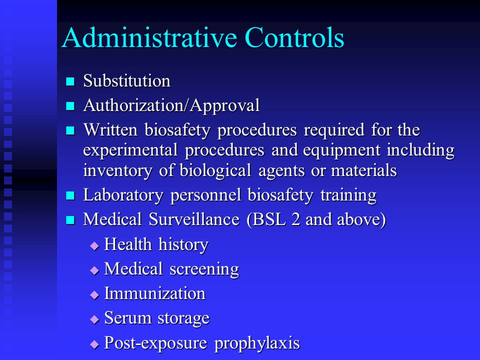 Administrative Controls Substitution Substitution Authorization/Approval Authorization/Approval Written biosafety procedures required for the experimental procedures and equipment including inventory of biological agents or materials Written biosafety procedures required for the experimental procedures and equipment including inventory of biological agents or materials Laboratory personnel biosafety training Laboratory personnel biosafety training Medical Surveillance (BSL 2 and above) Medical Surveillance (BSL 2 and above) Health history Health history Medical screening Medical screening Immunization Immunization Serum storage Serum storage Post-exposure prophylaxis Post-exposure prophylaxis