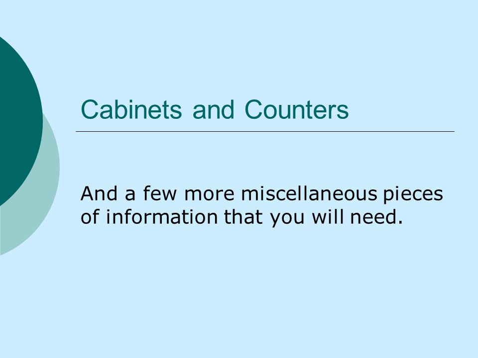 Cabinets and Counters And a few more miscellaneous pieces of information that you will need.