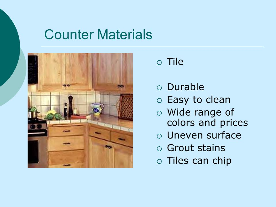 Counter Materials Tile Durable Easy to clean Wide range of colors and prices Uneven surface Grout stains Tiles can chip