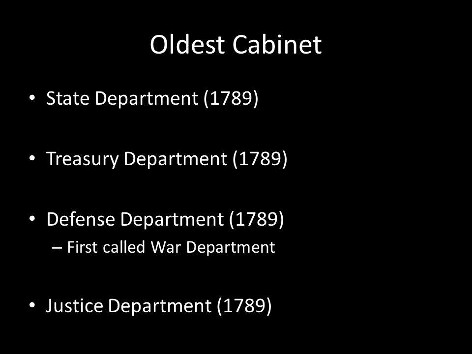 Oldest Cabinet State Department (1789) Treasury Department (1789) Defense Department (1789) – First called War Department Justice Department (1789)