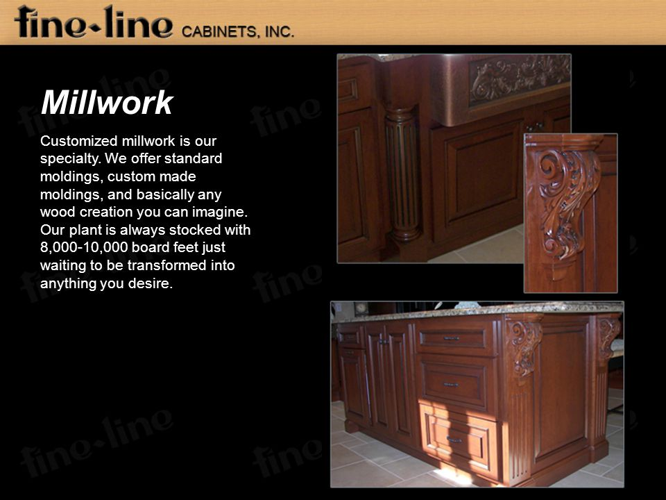 Millwork Customized millwork is our specialty. We offer standard moldings, custom made moldings, and basically any wood creation you can imagine. Our