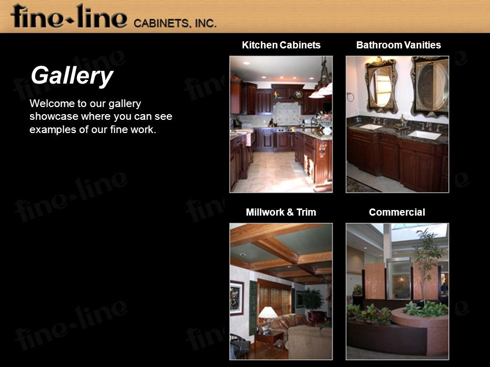 Gallery Welcome to our gallery showcase where you can see examples of our fine work. Kitchen CabinetsBathroom Vanities Millwork & TrimCommercial