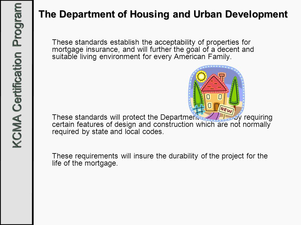 KCMA Certification Program The Department of Housing and Urban Development These standards establish the acceptability of properties for mortgage insu