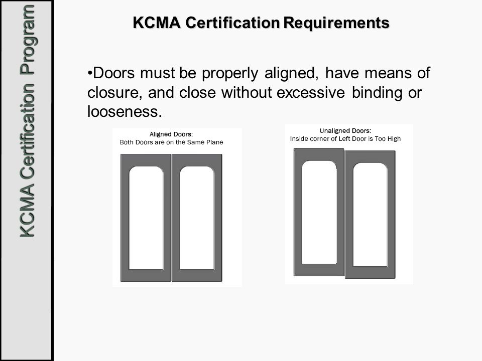 KCMA Certification Program KCMA Certification Requirements Doors must be properly aligned, have means of closure, and close without excessive binding