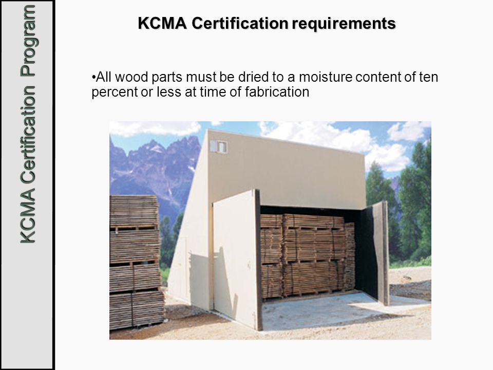 KCMA Certification Program KCMA Certification requirements All wood parts must be dried to a moisture content of ten percent or less at time of fabric