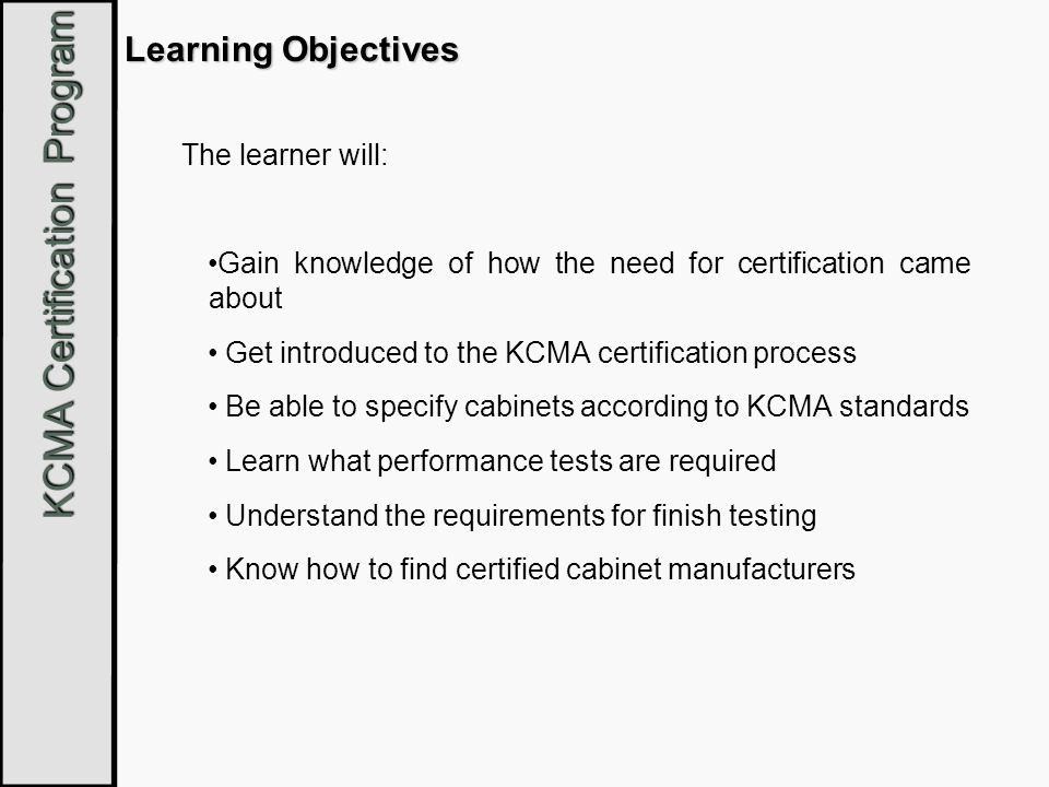 KCMA Certification Program About The KCMA Certification Program Encouraged by HUD in 1965; member companies of The Kitchen Cabinet Manufactures Association (KCMA) came together to develop the National Performance Standard, ANSI/KCMA A161.1 Developed a nationally recognized testing and certification program Every five years, the standard is revised through a review process