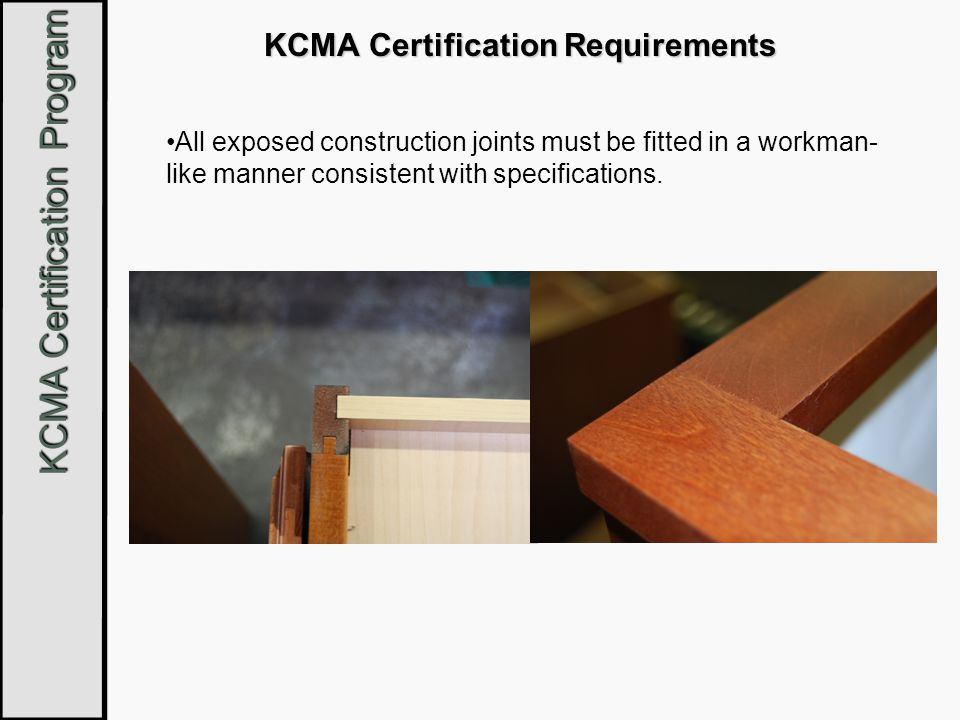 KCMA Certification Program KCMA Certification Requirements All exposed construction joints must be fitted in a workman- like manner consistent with sp