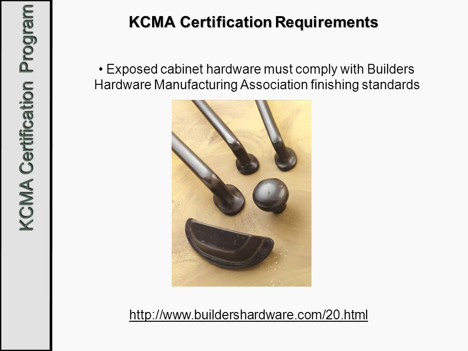 KCMA Certification Program KCMA Certification Requirements Exposed cabinet hardware must comply with Builders Hardware Manufacturing Association finis