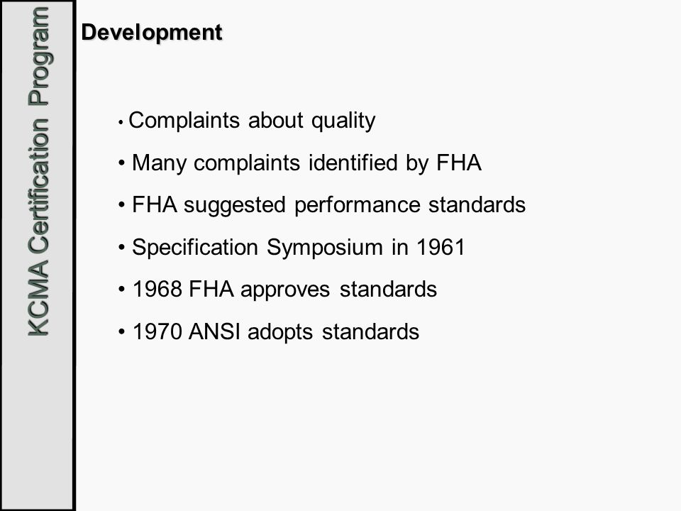 KCMA Certification Program Development Complaints about quality Many complaints identified by FHA FHA suggested performance standards Specification Sy