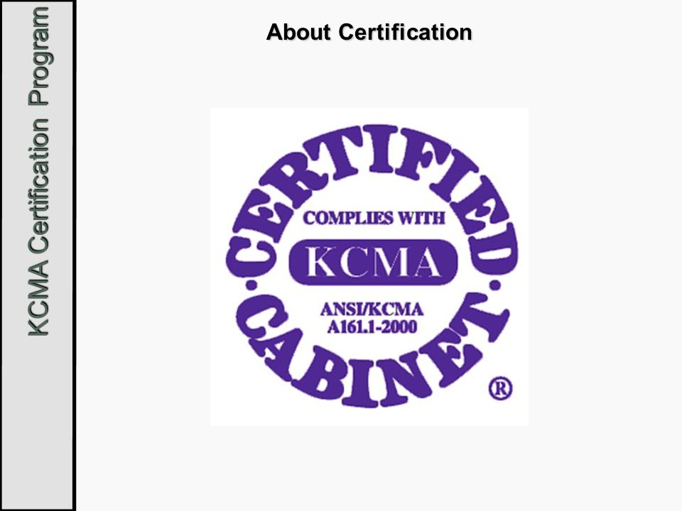 KCMA Certification Program KCMA Certification Cabinets bearing the certification seal are an exact duplicate of samples that have been independently tested for conformance to ANSI/KCMA A161.1-2000.