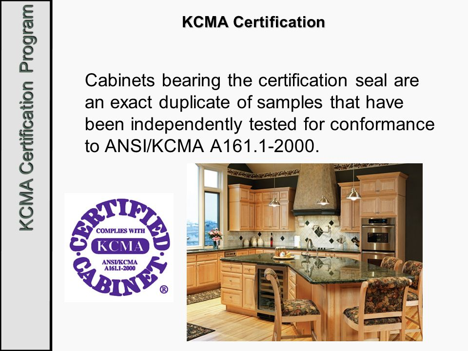 KCMA Certification Program HUD Severe Use Cabinets Used mostly in subsidized housing Used where the opportunity for abuse is high Built for extreme durability, not looks Still must meet the requirements of ANSI/KCMA A161.1 plus additional specifications outlined by HUD