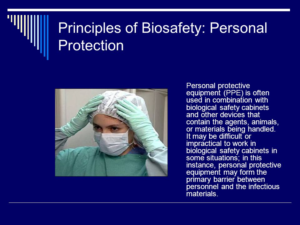 Principles of Biosafety: Personal Protection Personal protective equipment (PPE) is often used in combination with biological safety cabinets and other devices that contain the agents, animals, or materials being handled.