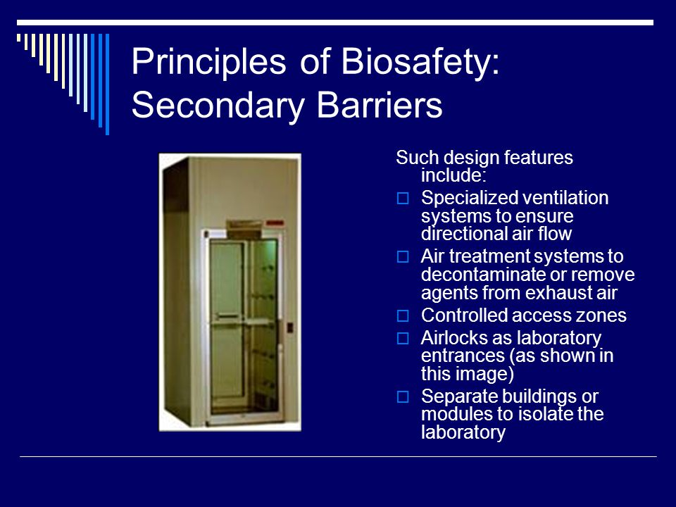 Principles of Biosafety: Secondary Barriers Such design features include: Specialized ventilation systems to ensure directional air flow Air treatment systems to decontaminate or remove agents from exhaust air Controlled access zones Airlocks as laboratory entrances (as shown in this image) Separate buildings or modules to isolate the laboratory