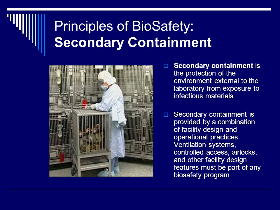Principles of BioSafety: Secondary Containment Secondary containment is the protection of the environment external to the laboratory from exposure to infectious materials.