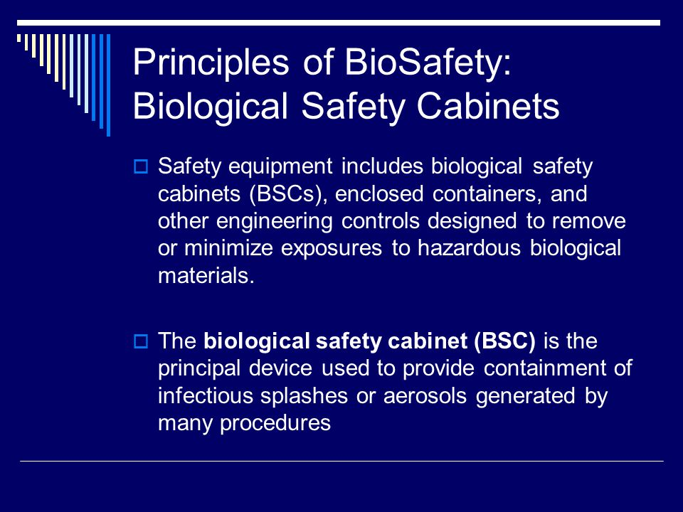 Principles of BioSafety: Biological Safety Cabinets Safety equipment includes biological safety cabinets (BSCs), enclosed containers, and other engineering controls designed to remove or minimize exposures to hazardous biological materials.
