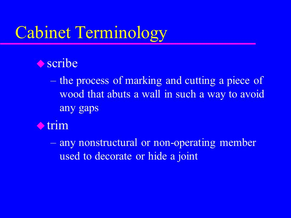 Cabinet Terminology u scribe –the process of marking and cutting a piece of wood that abuts a wall in such a way to avoid any gaps u trim –any nonstructural or non-operating member used to decorate or hide a joint