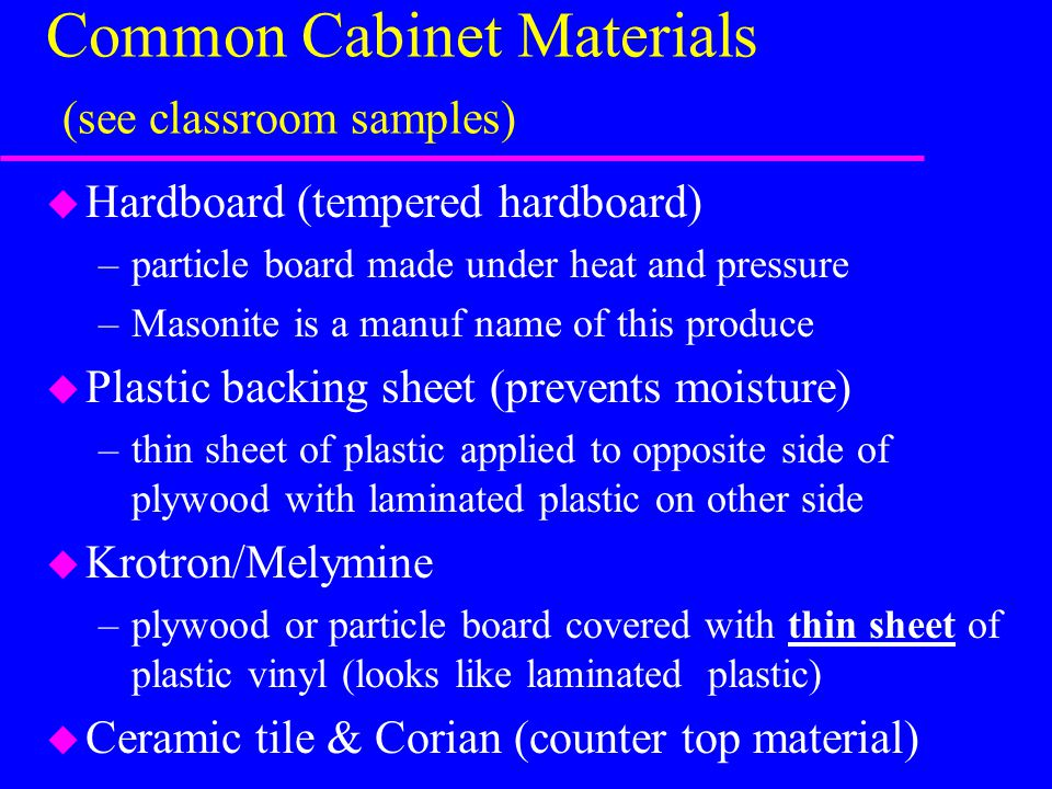 Common Cabinet Materials (see classroom samples) u Hardboard (tempered hardboard) –particle board made under heat and pressure –Masonite is a manuf name of this produce u Plastic backing sheet (prevents moisture) –thin sheet of plastic applied to opposite side of plywood with laminated plastic on other side u Krotron/Melymine –plywood or particle board covered with thin sheet of plastic vinyl (looks like laminated plastic) u Ceramic tile & Corian (counter top material)