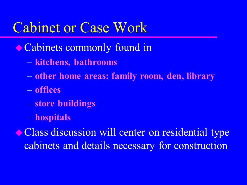 Cabinet or Case Work u Cabinets commonly found in –kitchens, bathrooms –other home areas: family room, den, library –offices –store buildings –hospitals u Class discussion will center on residential type cabinets and details necessary for construction