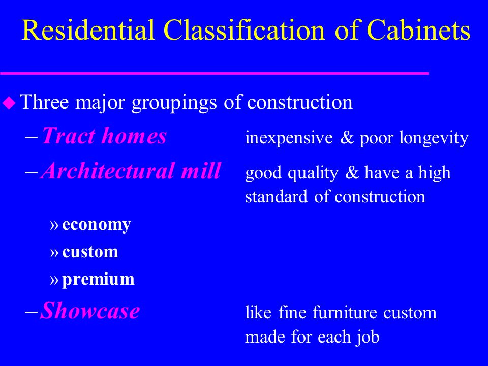 Residential Classification of Cabinets u Three major groupings of construction –Tract homes inexpensive & poor longevity –Architectural mill good quality & have a high standard of construction »economy »custom »premium –Showcase like fine furniture custom made for each job