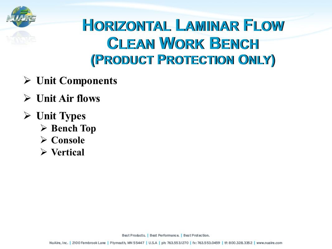 Unit Components Unit Air flows Unit Types Bench Top Console Vertical H ORIZONTAL L AMINAR F LOW C LEAN W ORK B ENCH (P RODUCT P ROTECTION O NLY ) H ORIZONTAL L AMINAR F LOW C LEAN W ORK B ENCH (P RODUCT P ROTECTION O NLY )