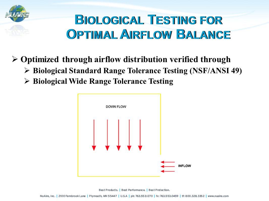 Optimized through airflow distribution verified through Biological Standard Range Tolerance Testing (NSF/ANSI 49) Biological Wide Range Tolerance Testing B IOLOGICAL T ESTING FOR O PTIMAL A IRFLOW B ALANCE B IOLOGICAL T ESTING FOR O PTIMAL A IRFLOW B ALANCE