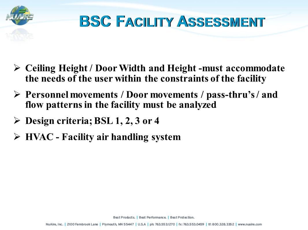 BSC F ACILITY A SSESSMENT Ceiling Height / Door Width and Height -must accommodate the needs of the user within the constraints of the facility Personnel movements / Door movements / pass-thrus / and flow patterns in the facility must be analyzed Design criteria; BSL 1, 2, 3 or 4 HVAC - Facility air handling system