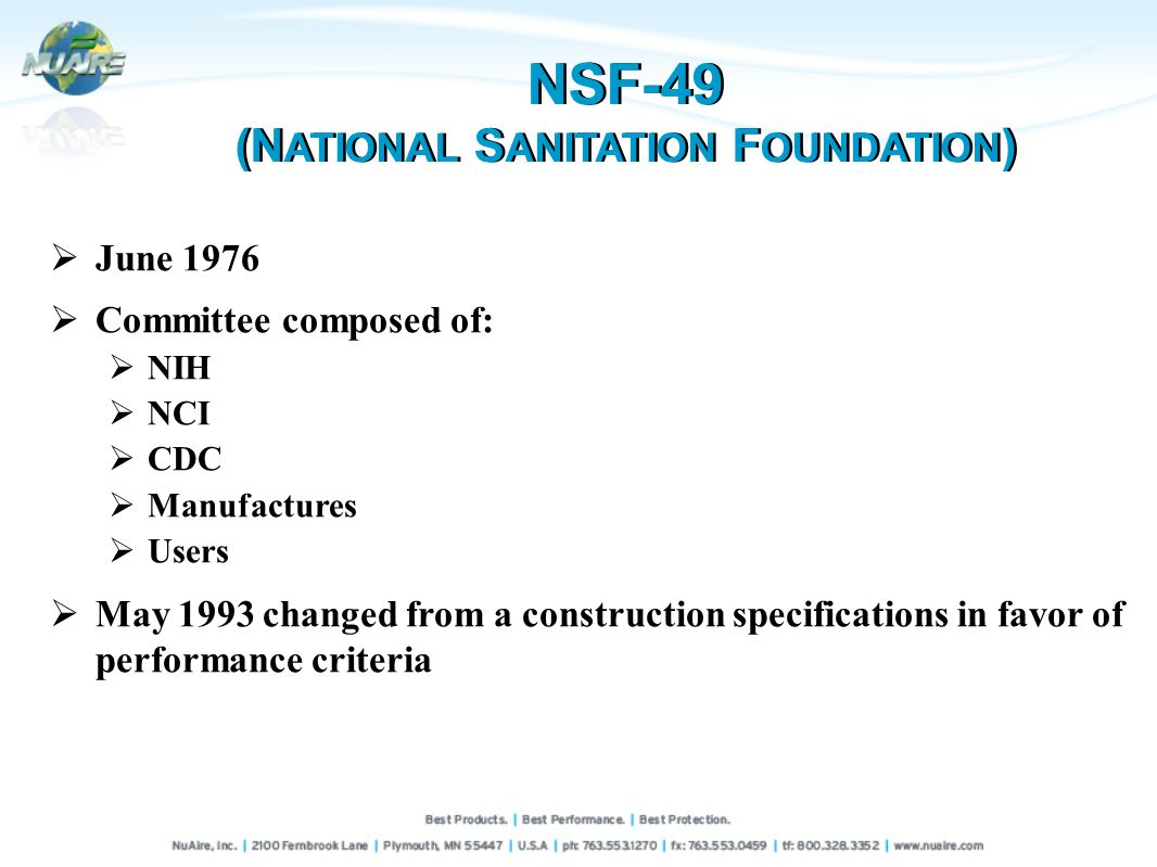 June 1976 Committee composed of: NIH NCI CDC Manufactures Users May 1993 changed from a construction specifications in favor of performance criteria NSF-49 (N ATIONAL S ANITATION F OUNDATION ) NSF-49 (N ATIONAL S ANITATION F OUNDATION )