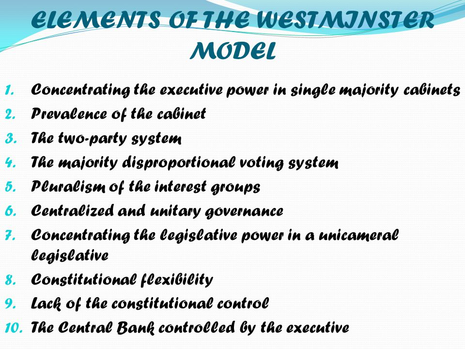 ELEMENTS OF THE WESTMINSTER MODEL 1. Concentrating the executive power in single majority cabinets 2. Prevalence of the cabinet 3. The two-party syste