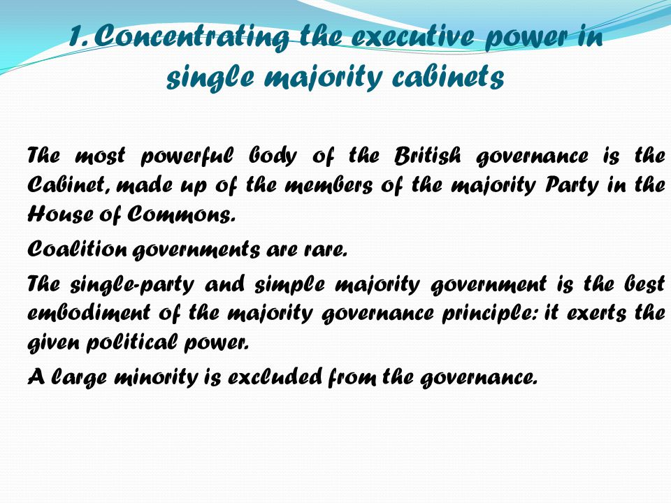 1. Concentrating the executive power in single majority cabinets The most powerful body of the British governance is the Cabinet, made up of the membe
