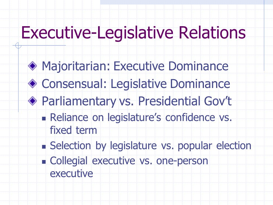 Executive-Legislative Relations Majoritarian: Executive Dominance Consensual: Legislative Dominance Parliamentary vs. Presidential Govt Reliance on le