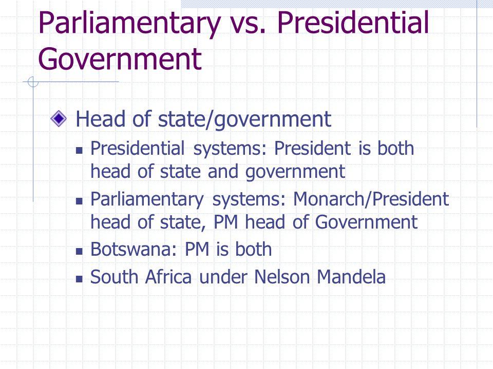 Parliamentary vs. Presidential Government Head of state/government Presidential systems: President is both head of state and government Parliamentary