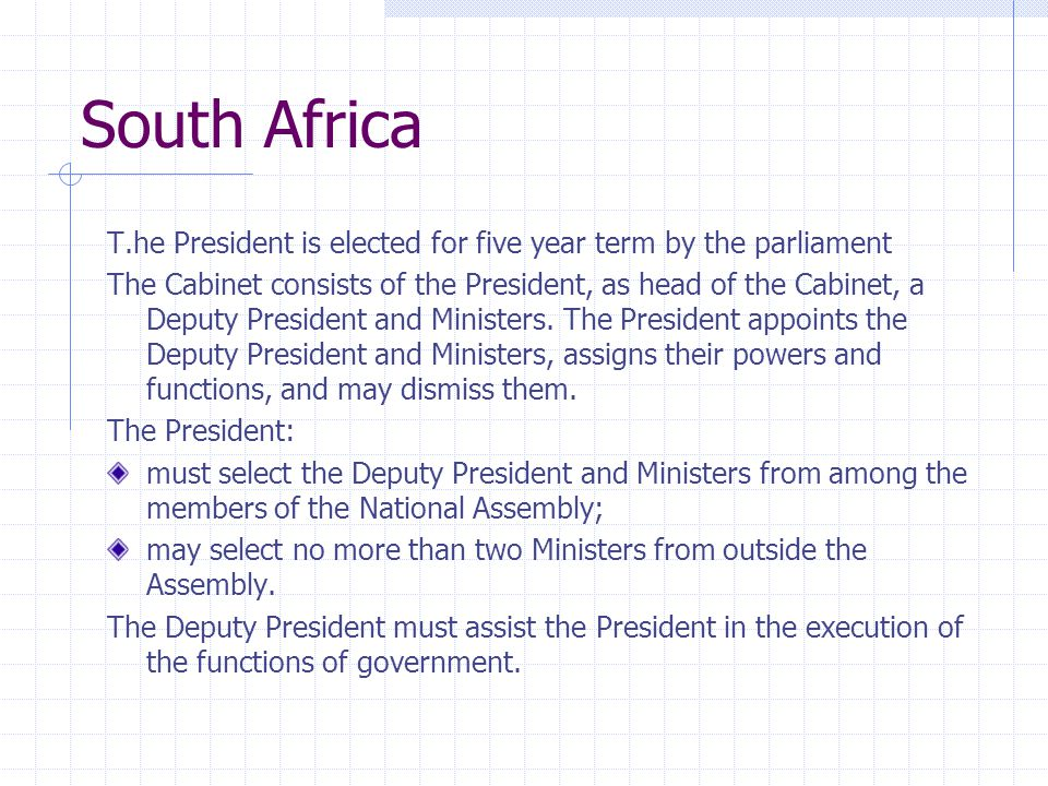 South Africa T.he President is elected for five year term by the parliament The Cabinet consists of the President, as head of the Cabinet, a Deputy Pr