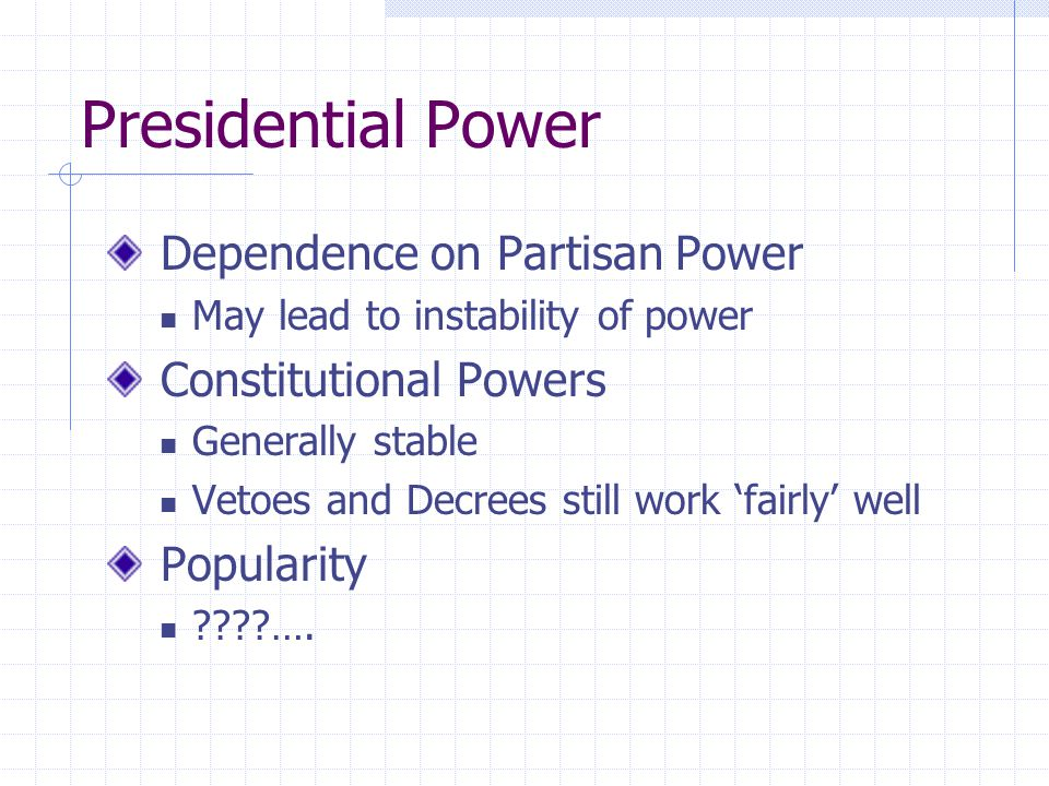 Presidential Power Dependence on Partisan Power May lead to instability of power Constitutional Powers Generally stable Vetoes and Decrees still work