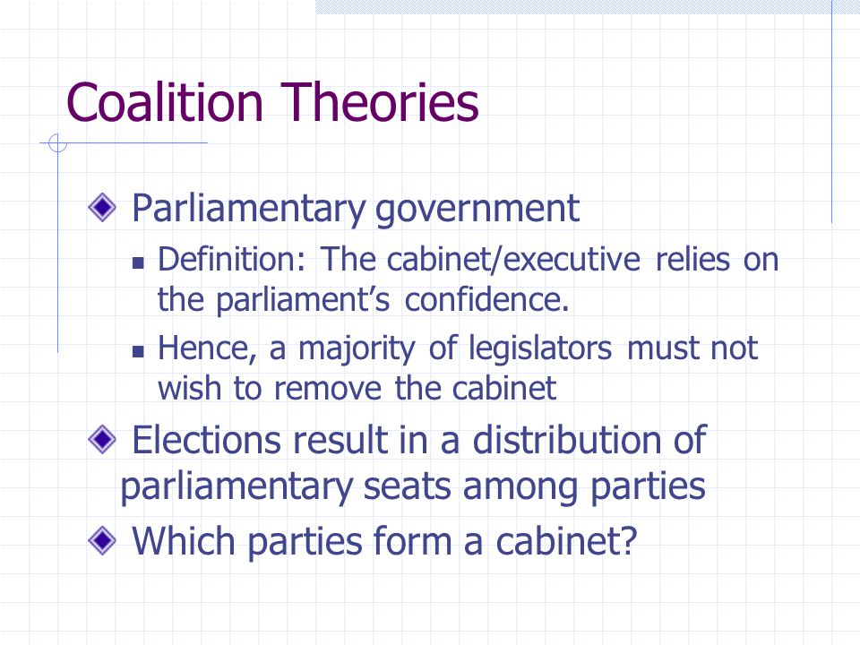 Coalition Theories Parliamentary government Definition: The cabinet/executive relies on the parliaments confidence. Hence, a majority of legislators m