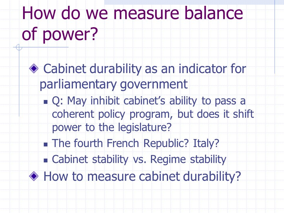 How do we measure balance of power? Cabinet durability as an indicator for parliamentary government Q: May inhibit cabinets ability to pass a coherent
