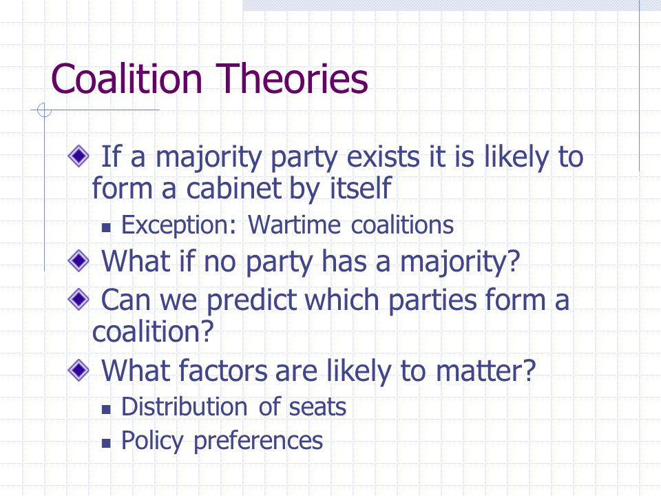 Coalition Theories If a majority party exists it is likely to form a cabinet by itself Exception: Wartime coalitions What if no party has a majority?