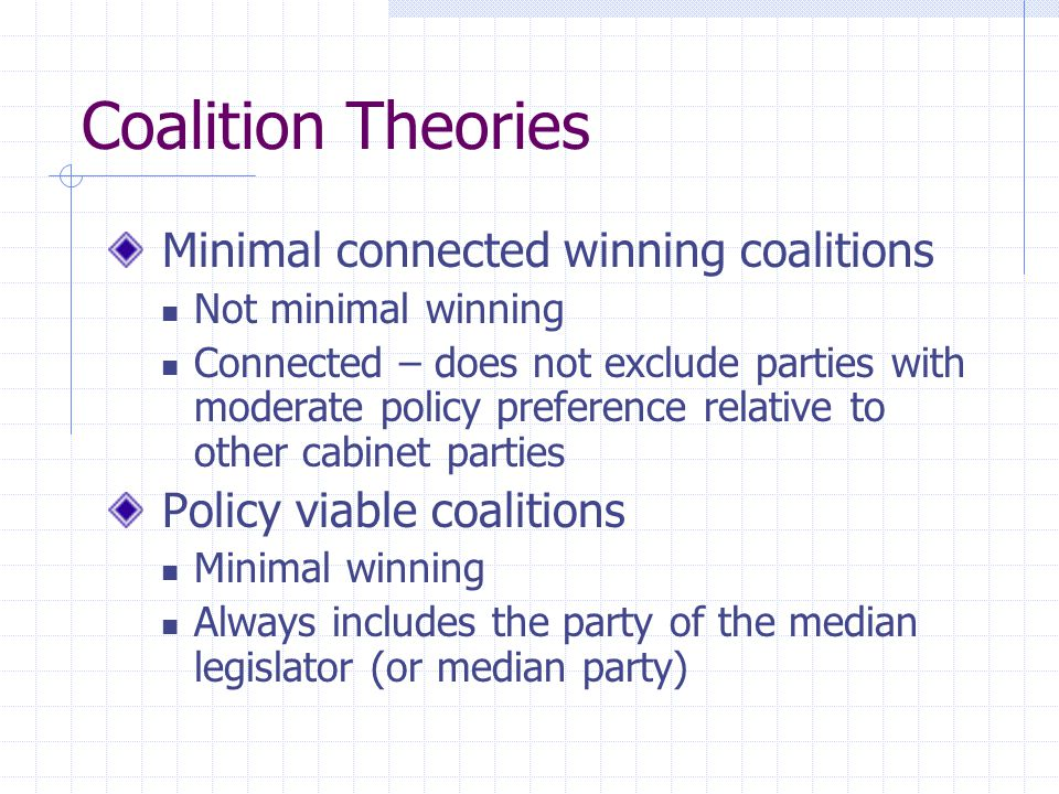 Coalition Theories Minimal connected winning coalitions Not minimal winning Connected – does not exclude parties with moderate policy preference relat