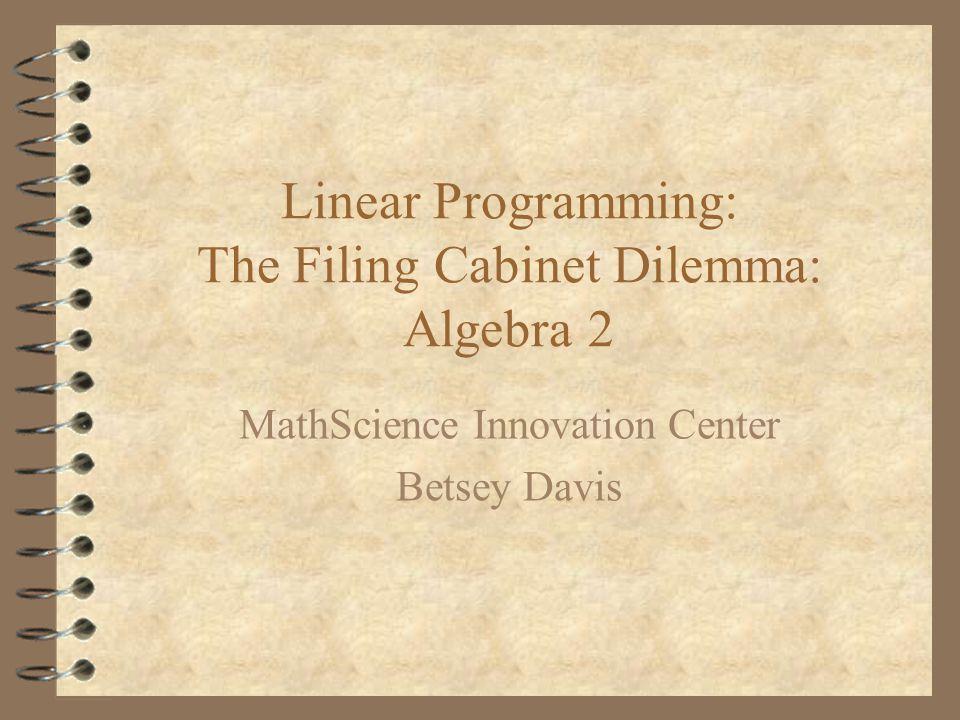 Linear Programming: The Filing Cabinet Dilemma: Algebra 2 MathScience Innovation Center Betsey Davis