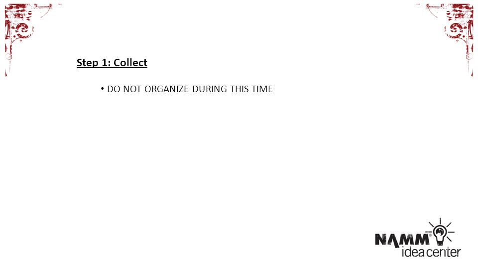 Step 1: Collect DO NOT ORGANIZE DURING THIS TIME