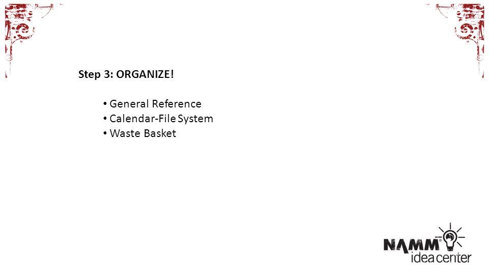 Step 3: ORGANIZE! General Reference Calendar-File System Waste Basket