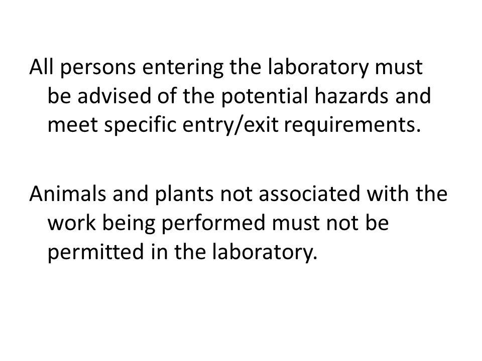 All persons entering the laboratory must be advised of the potential hazards and meet specific entry/exit requirements. Animals and plants not associa