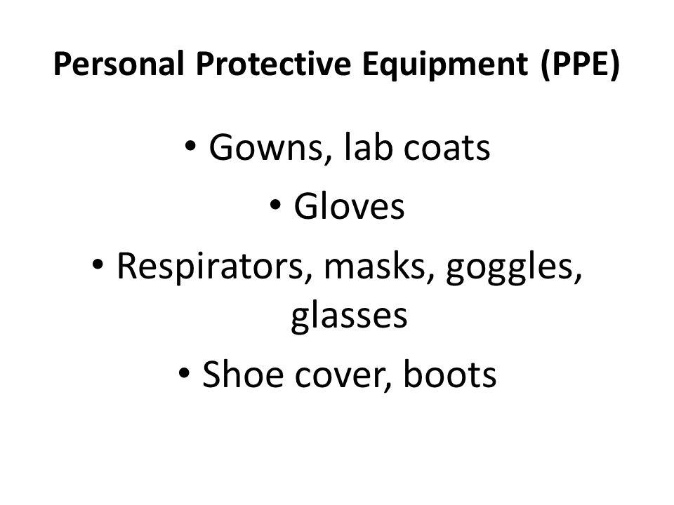 Personal Protective Equipment (PPE) Gowns, lab coats Gloves Respirators, masks, goggles, glasses Shoe cover, boots