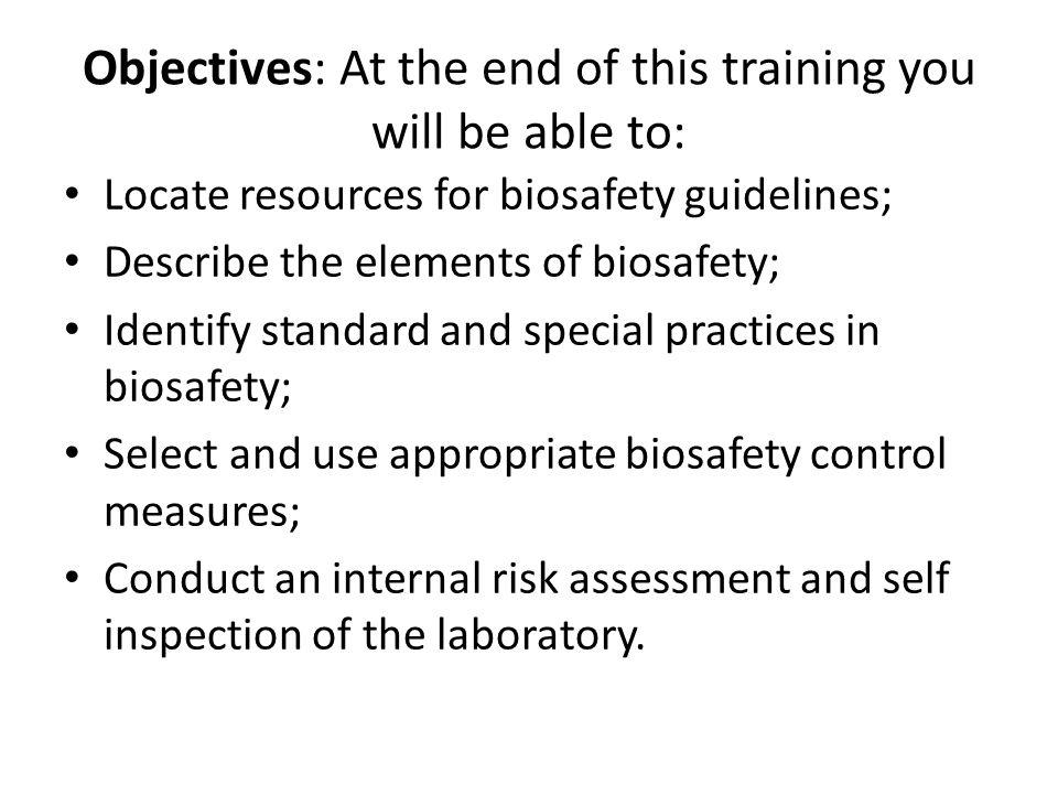 Objectives: At the end of this training you will be able to: Locate resources for biosafety guidelines; Describe the elements of biosafety; Identify s