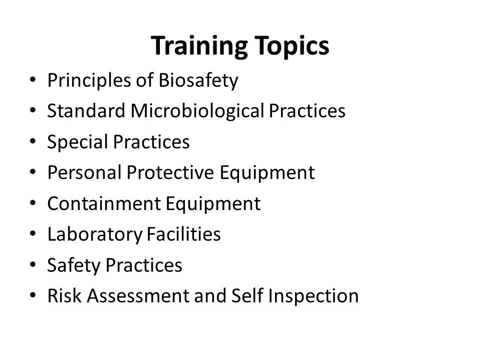 Training Topics Principles of Biosafety Standard Microbiological Practices Special Practices Personal Protective Equipment Containment Equipment Labor