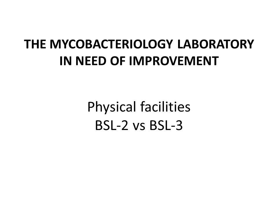 THE MYCOBACTERIOLOGY LABORATORY IN NEED OF IMPROVEMENT Physical facilities BSL-2 vs BSL-3